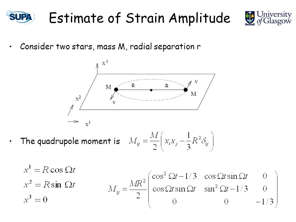 Estimate of Strain Amplitude Consider two stars, mass M, radial separation r The quadrupole moment is R R