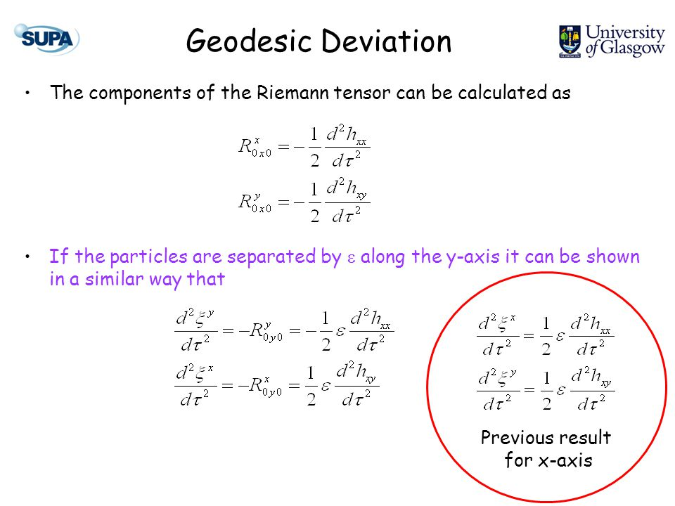 Geodesic Deviation The components of the Riemann tensor can be calculated as If the particles are separated by  along the y-axis it can be shown in a similar way that Previous result for x-axis