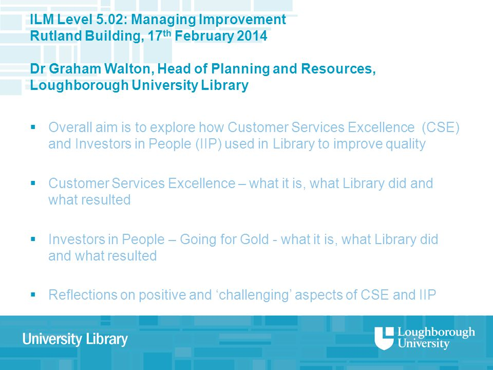 ILM Level 5.02: Managing Improvement Rutland Building, 17 th February 2014 Dr Graham Walton, Head of Planning and Resources, Loughborough University Library  Overall aim is to explore how Customer Services Excellence (CSE) and Investors in People (IIP) used in Library to improve quality  Customer Services Excellence – what it is, what Library did and what resulted  Investors in People – Going for Gold - what it is, what Library did and what resulted  Reflections on positive and 'challenging' aspects of CSE and IIP