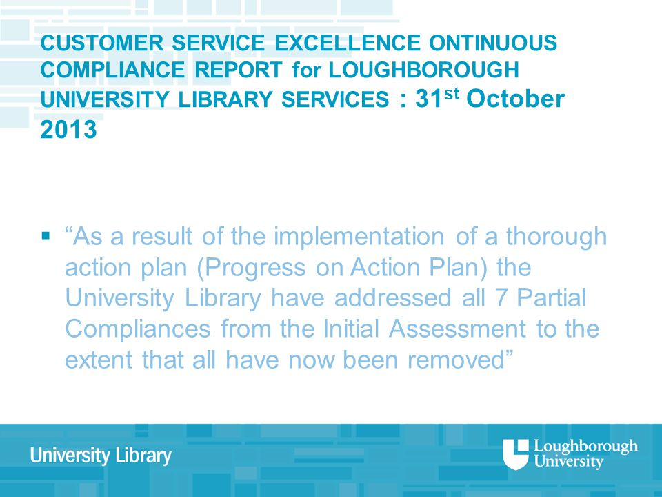 CUSTOMER SERVICE EXCELLENCE ONTINUOUS COMPLIANCE REPORT for LOUGHBOROUGH UNIVERSITY LIBRARY SERVICES : 31 st October 2013  As a result of the implementation of a thorough action plan (Progress on Action Plan) the University Library have addressed all 7 Partial Compliances from the Initial Assessment to the extent that all have now been removed