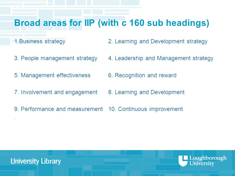 Broad areas for IIP (with c 160 sub headings) 1.Business strategy2. Learning and Development strategy 3. People management strategy4. Leadership and M
