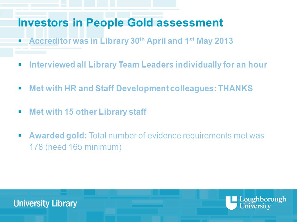 Investors in People Gold assessment  Accreditor was in Library 30 th April and 1 st May 2013  Interviewed all Library Team Leaders individually for an hour  Met with HR and Staff Development colleagues: THANKS  Met with 15 other Library staff  Awarded gold: Total number of evidence requirements met was 178 (need 165 minimum)