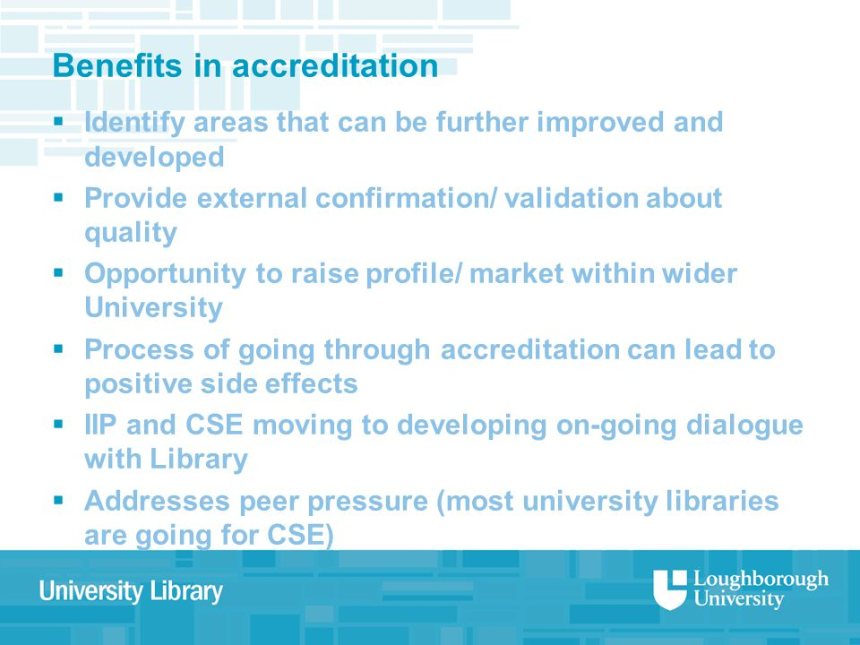 Benefits in accreditation  Identify areas that can be further improved and developed  Provide external confirmation/ validation about quality  Opportunity to raise profile/ market within wider University  Process of going through accreditation can lead to positive side effects  IIP and CSE moving to developing on-going dialogue with Library  Addresses peer pressure (most university libraries are going for CSE)
