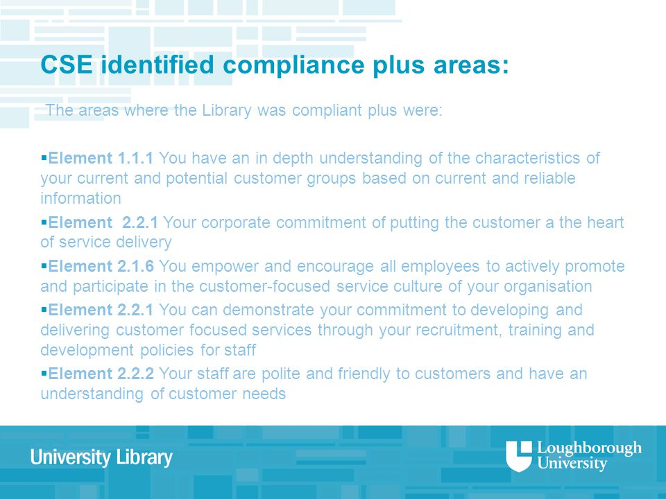 CSE identified compliance plus areas: The areas where the Library was compliant plus were:  Element 1.1.1 You have an in depth understanding of the characteristics of your current and potential customer groups based on current and reliable information  Element 2.2.1 Your corporate commitment of putting the customer a the heart of service delivery  Element 2.1.6 You empower and encourage all employees to actively promote and participate in the customer-focused service culture of your organisation  Element 2.2.1 You can demonstrate your commitment to developing and delivering customer focused services through your recruitment, training and development policies for staff  Element 2.2.2 Your staff are polite and friendly to customers and have an understanding of customer needs