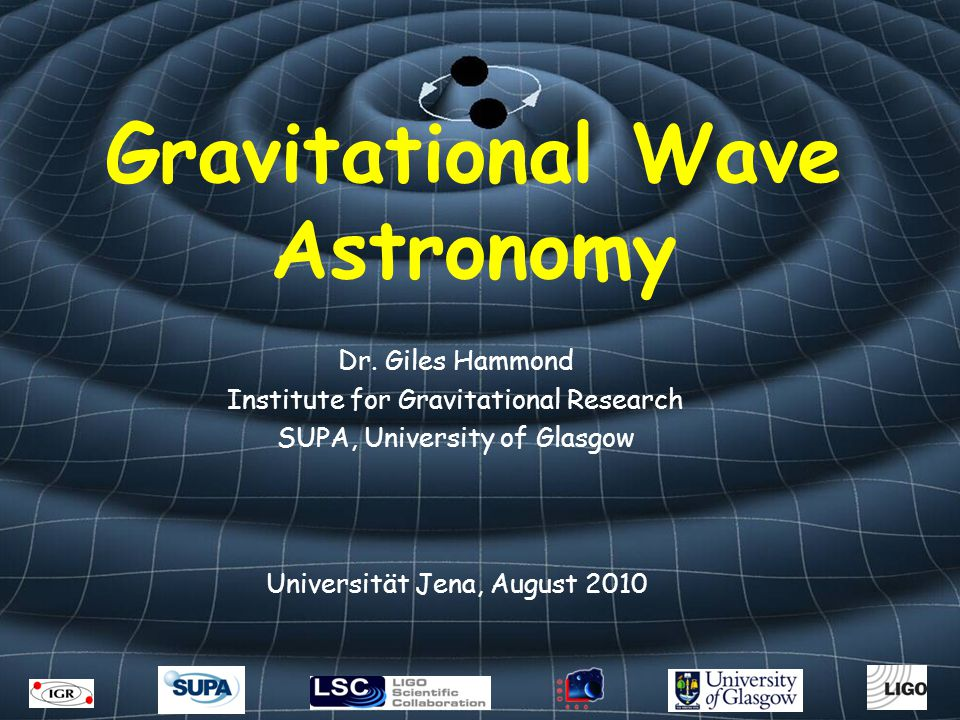 Gravitational Wave Astronomy Dr. Giles Hammond Institute for Gravitational Research SUPA, University of Glasgow Universität Jena, August 2010