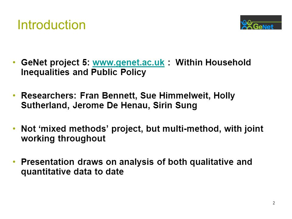 2 GeNet project 5:   : Within Household Inequalities and Public Policywww.genet.ac.uk Researchers: Fran Bennett, Sue Himmelweit, Holly Sutherland, Jerome De Henau, Sirin Sung Not 'mixed methods' project, but multi-method, with joint working throughout Presentation draws on analysis of both qualitative and quantitative data to date Introduction
