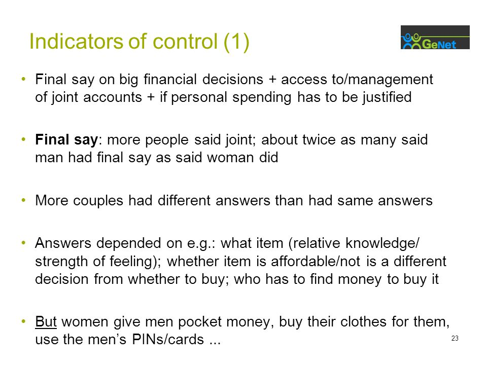23 Final say on big financial decisions + access to/management of joint accounts + if personal spending has to be justified Final say: more people said joint; about twice as many said man had final say as said woman did More couples had different answers than had same answers Answers depended on e.g.: what item (relative knowledge/ strength of feeling); whether item is affordable/not is a different decision from whether to buy; who has to find money to buy it But women give men pocket money, buy their clothes for them, use the men's PINs/cards...
