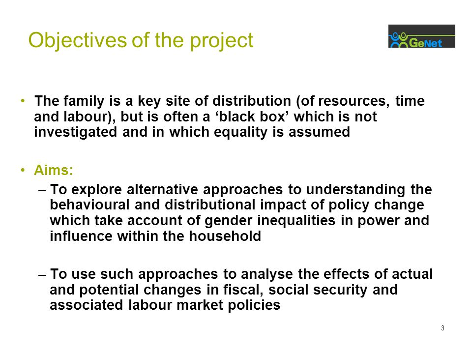 3 The family is a key site of distribution (of resources, time and labour), but is often a 'black box' which is not investigated and in which equality is assumed Aims: –To explore alternative approaches to understanding the behavioural and distributional impact of policy change which take account of gender inequalities in power and influence within the household –To use such approaches to analyse the effects of actual and potential changes in fiscal, social security and associated labour market policies Objectives of the project