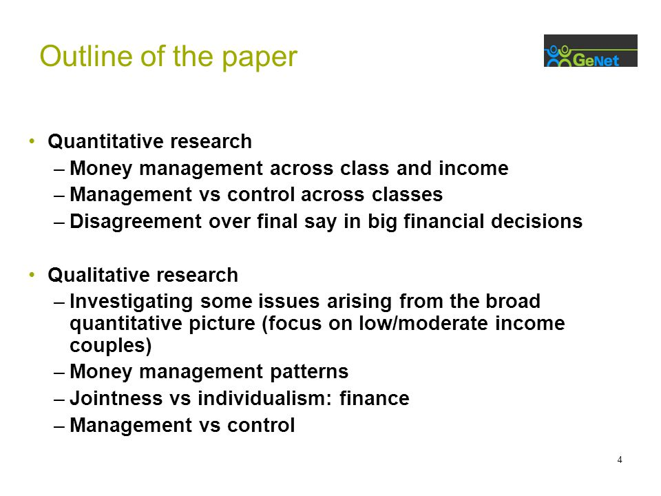 4 Quantitative research –Money management across class and income –Management vs control across classes –Disagreement over final say in big financial decisions Qualitative research –Investigating some issues arising from the broad quantitative picture (focus on low/moderate income couples) –Money management patterns –Jointness vs individualism: finance –Management vs control Outline of the paper