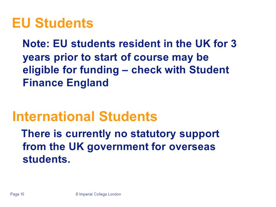 EU Students Note: EU students resident in the UK for 3 years prior to start of course may be eligible for funding – check with Student Finance England International Students There is currently no statutory support from the UK government for overseas students.