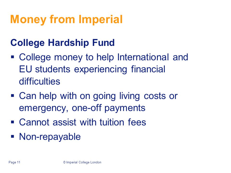 Money from Imperial College Hardship Fund  College money to help International and EU students experiencing financial difficulties  Can help with on going living costs or emergency, one-off payments  Cannot assist with tuition fees  Non-repayable © Imperial College LondonPage 11