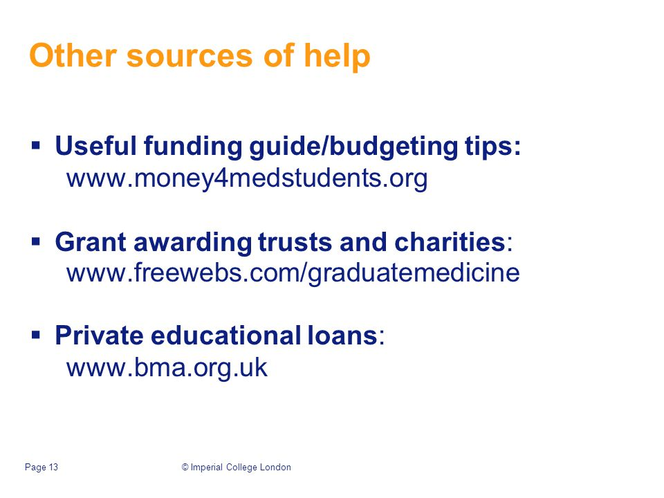 © Imperial College LondonPage 13 Other sources of help  Useful funding guide/budgeting tips: www.money4medstudents.org  Grant awarding trusts and charities: www.freewebs.com/graduatemedicine  Private educational loans: www.bma.org.uk
