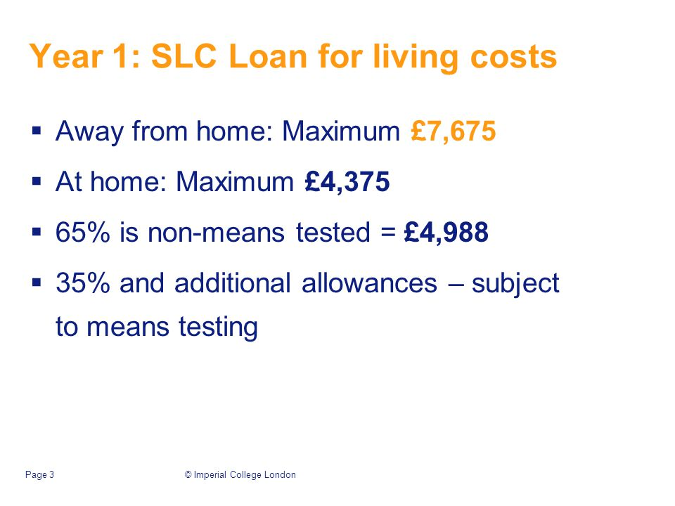 © Imperial College LondonPage 3 Year 1: SLC Loan for living costs  Away from home: Maximum £7,675  At home: Maximum £4,375  65% is non-means tested = £4,988  35% and additional allowances – subject to means testing