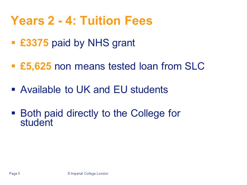 © Imperial College LondonPage 5 Years 2 - 4: Tuition Fees  £3375 paid by NHS grant  £5,625 non means tested loan from SLC  Available to UK and EU students  Both paid directly to the College for student