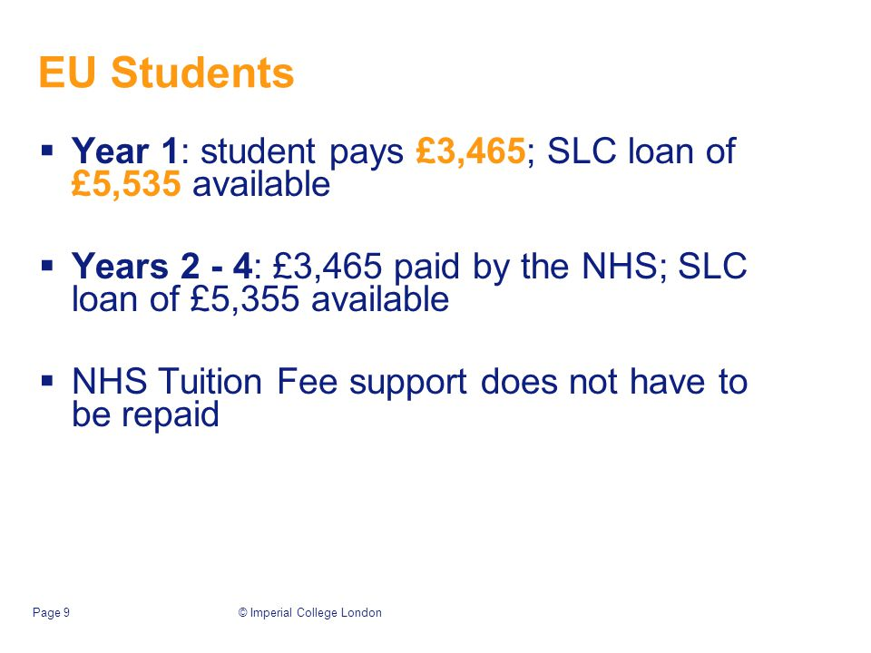© Imperial College LondonPage 9 EU Students  Year 1: student pays £3,465; SLC loan of £5,535 available  Years 2 - 4: £3,465 paid by the NHS; SLC loan of £5,355 available  NHS Tuition Fee support does not have to be repaid