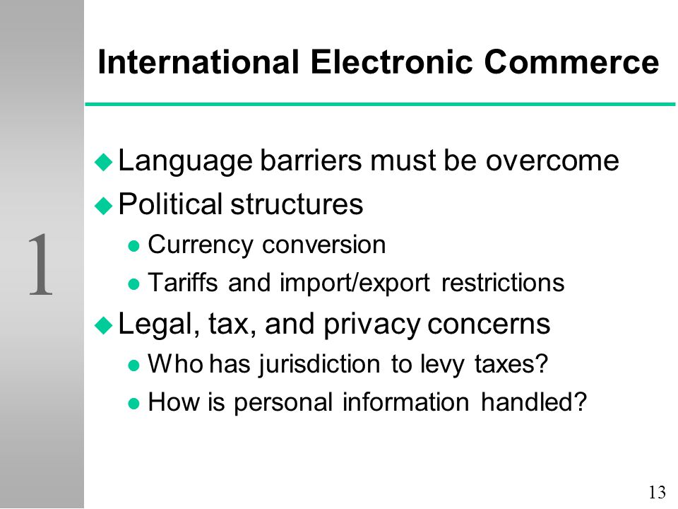 13 1 International Electronic Commerce u Language barriers must be overcome u Political structures l Currency conversion l Tariffs and import/export r