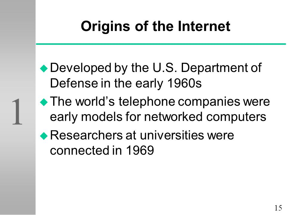 15 1 Origins of the Internet u Developed by the U.S. Department of Defense in the early 1960s u The world's telephone companies were early models for