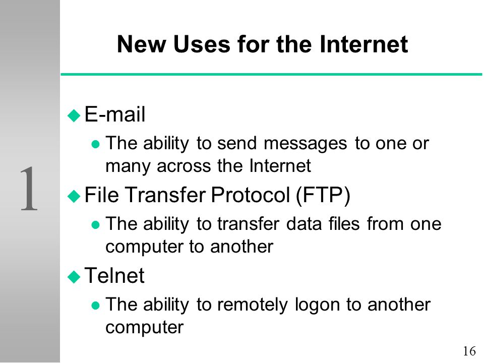 16 1 New Uses for the Internet u E-mail l The ability to send messages to one or many across the Internet u File Transfer Protocol (FTP) l The ability
