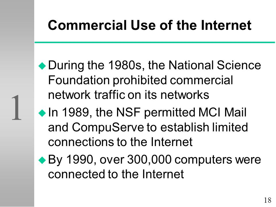 18 1 Commercial Use of the Internet u During the 1980s, the National Science Foundation prohibited commercial network traffic on its networks u In 198