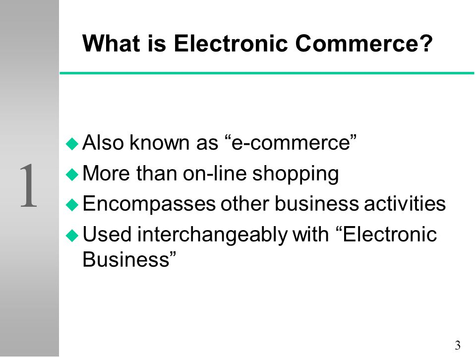 "3 1 What is Electronic Commerce? u Also known as ""e-commerce"" u More than on-line shopping u Encompasses other business activities u Used interchangea"