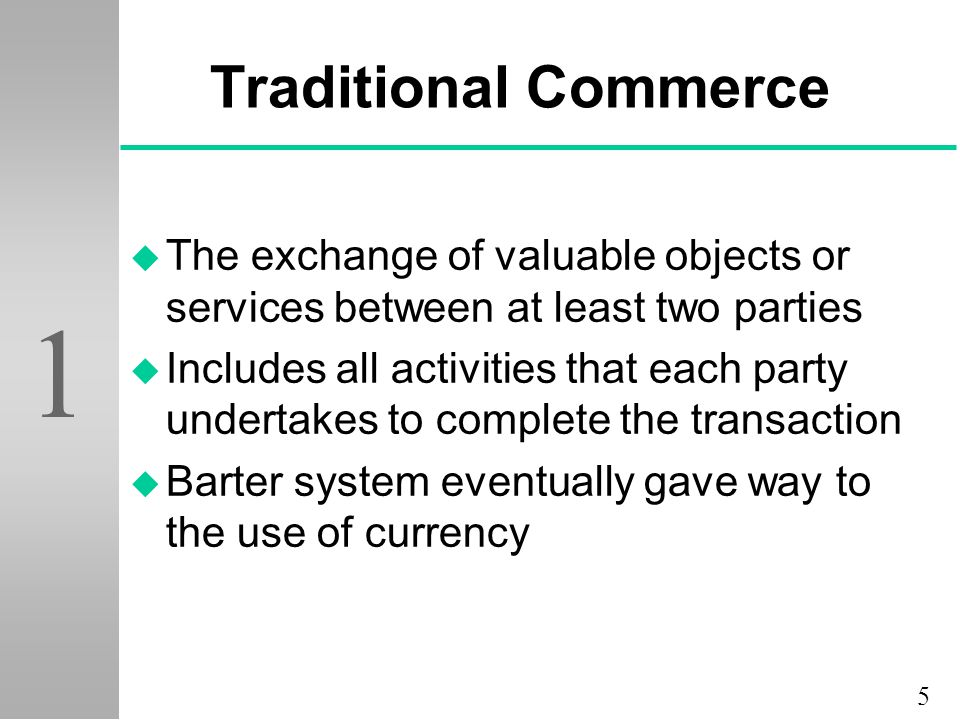 5 1 Traditional Commerce u The exchange of valuable objects or services between at least two parties u Includes all activities that each party underta