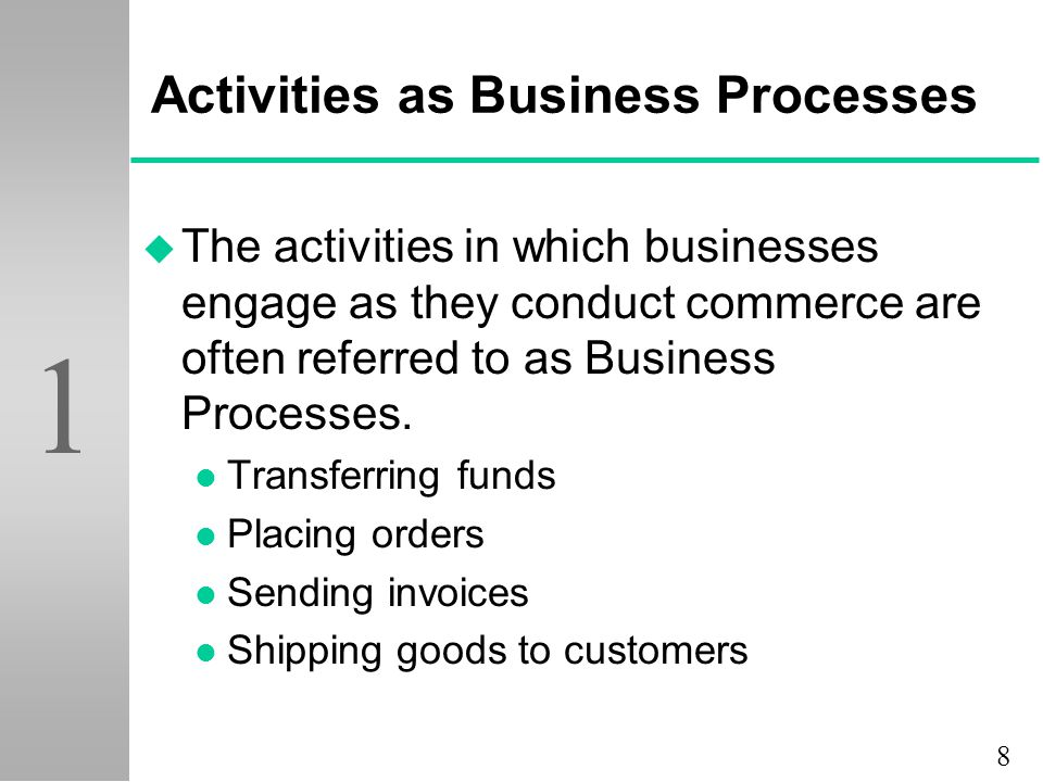 8 1 Activities as Business Processes u The activities in which businesses engage as they conduct commerce are often referred to as Business Processes.