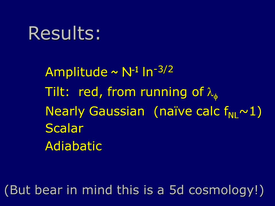 Amplitude ~ N -1 ln -3/2 Tilt: red, from running of  Nearly Gaussian (naïve calc f NL ~1) Scalar (But bear in mind this is a 5d cosmology!) Results: Adiabatic