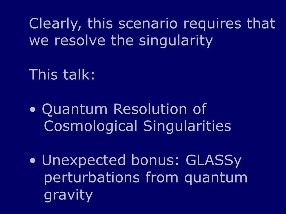 Clearly, this scenario requires that we resolve the singularity This talk: Quantum Resolution of Cosmological Singularities Unexpected bonus: GLASSy perturbations from quantum gravity