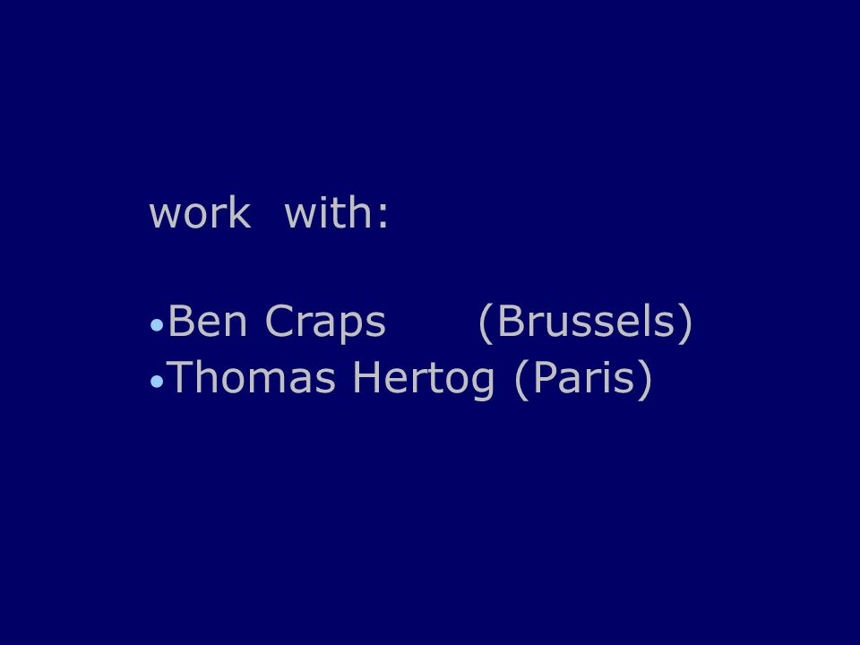 work with: Ben Craps (Brussels) Thomas Hertog (Paris)