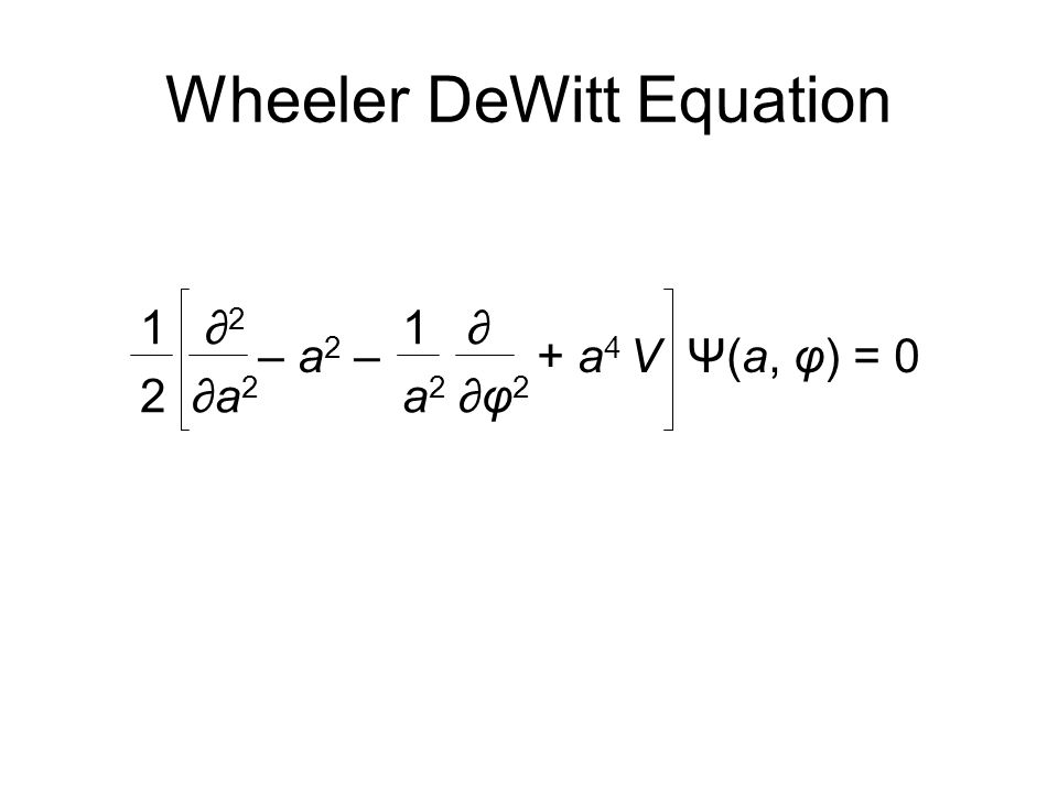 1 ∂ 2 1 ∂ 2 ∂a 2 a 2 ∂φ 2 – a 2 – + a 4 V Ψ(a, φ) = 0 Wheeler DeWitt Equation