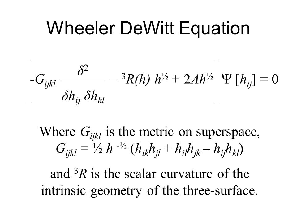 Wheeler DeWitt Equation -G ijkl δ 2 δh ij δh kl 3 R(h) h ½ + 2Λh ½ Ψ [h ij ] = 0 Where G ijkl is the metric on superspace, G ijkl = ½ h -½ (h ik h jl + h il h jk – h ij h kl ) and 3 R is the scalar curvature of the intrinsic geometry of the three-surface.