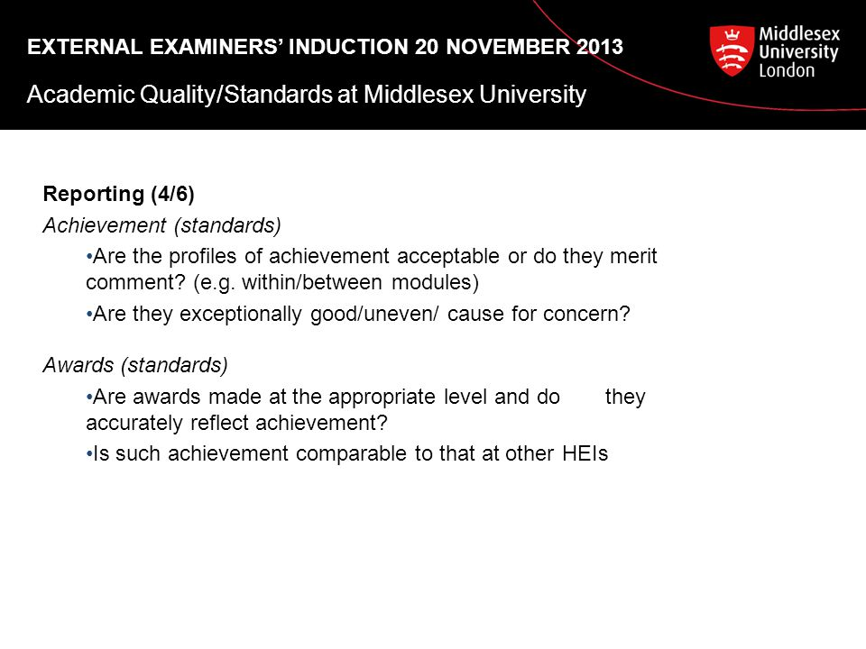 EXTERNAL EXAMINERS' INDUCTION 20 NOVEMBER 2013 Academic Quality/Standards at Middlesex University Reporting (4/6) Achievement (standards) Are the profiles of achievement acceptable or do they merit comment.