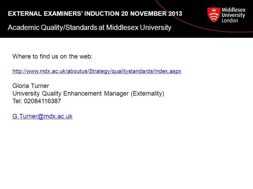 EXTERNAL EXAMINERS' INDUCTION 20 NOVEMBER 2013 Academic Quality/Standards at Middlesex University Where to find us on the web: http://www.mdx.ac.uk/aboutus/Strategy/qualitystandards/index.aspx Gloria Turner University Quality Enhancement Manager (Externality) Tel: 02084116387 G.Turner@mdx.ac.uk