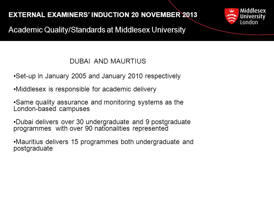 EXTERNAL EXAMINERS' INDUCTION 20 NOVEMBER 2013 Academic Quality/Standards at Middlesex University DUBAI AND MAURTIUS Set-up in January 2005 and January 2010 respectively Middlesex is responsible for academic delivery Same quality assurance and monitoring systems as the London-based campuses Dubai delivers over 30 undergraduate and 9 postgraduate programmes with over 90 nationalities represented Mauritius delivers 15 programmes both undergraduate and postgraduate