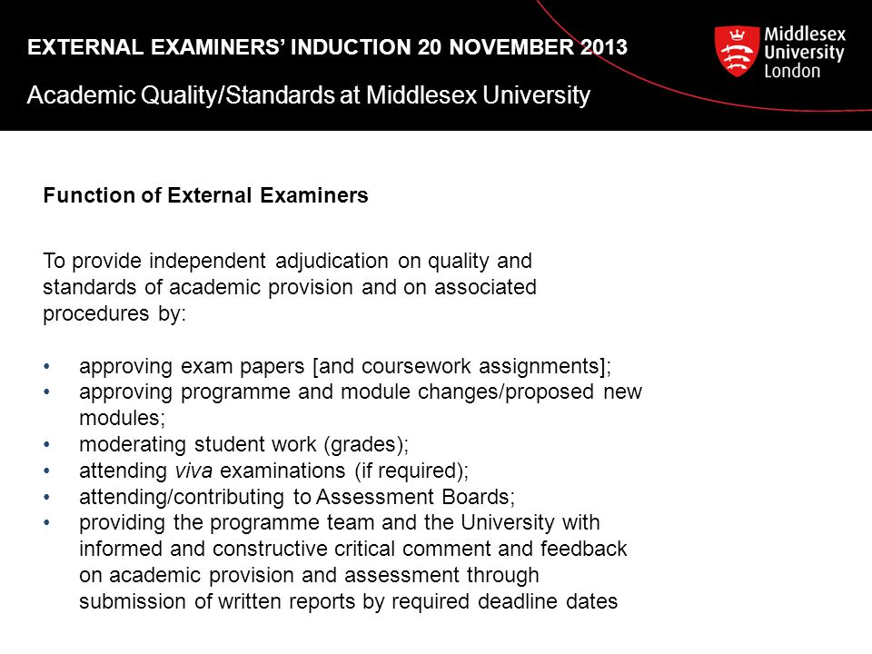 EXTERNAL EXAMINERS' INDUCTION 20 NOVEMBER 2013 Academic Quality/Standards at Middlesex University Function of External Examiners To provide independent adjudication on quality and standards of academic provision and on associated procedures by: approving exam papers [and coursework assignments]; approving programme and module changes/proposed new modules; moderating student work (grades); attending viva examinations (if required); attending/contributing to Assessment Boards; providing the programme team and the University with informed and constructive critical comment and feedback on academic provision and assessment through submission of written reports by required deadline dates