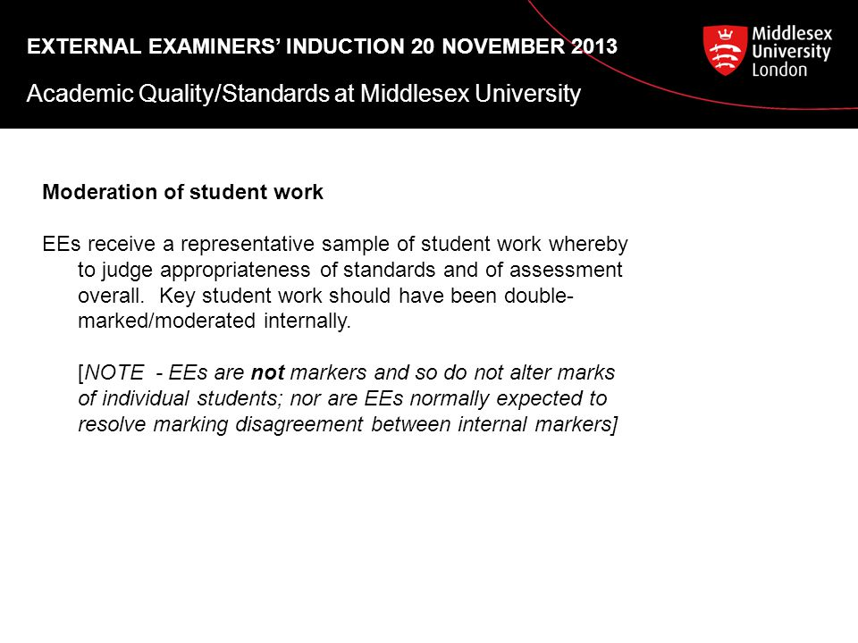 EXTERNAL EXAMINERS' INDUCTION 20 NOVEMBER 2013 Academic Quality/Standards at Middlesex University Moderation of student work EEs receive a representative sample of student work whereby to judge appropriateness of standards and of assessment overall.