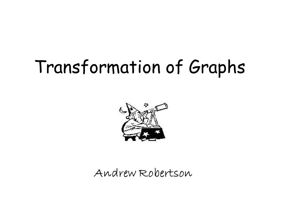 Transformation of Graphs Andrew Robertson