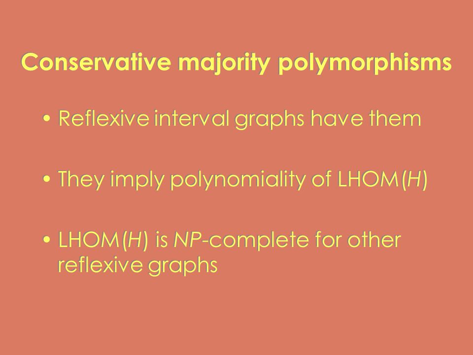 Conservative majority polymorphisms Reflexive interval graphs have them They imply polynomiality of LHOM(H) LHOM(H) is NP-complete for other reflexive graphs Reflexive interval graphs have them They imply polynomiality of LHOM(H) LHOM(H) is NP-complete for other reflexive graphs
