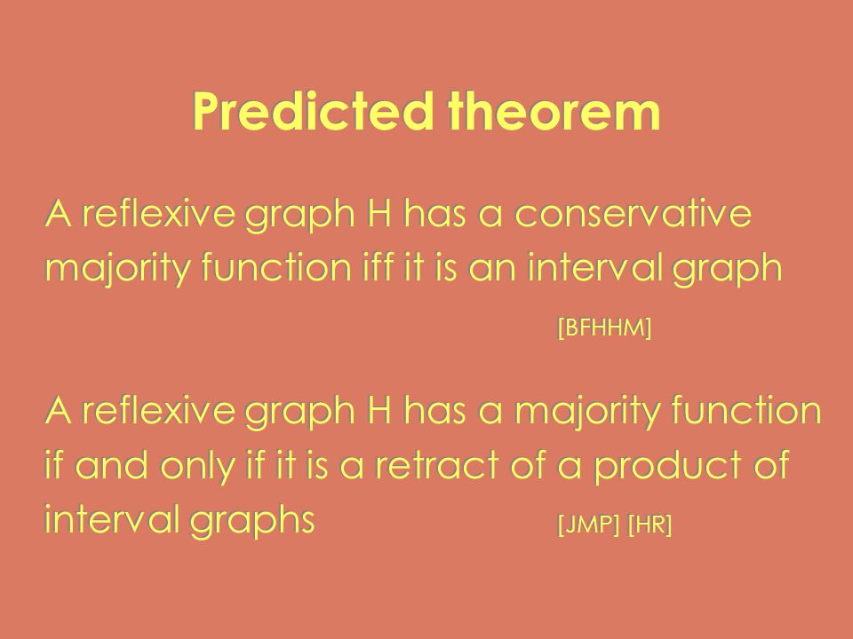 Predicted theorem A reflexive graph H has a conservative majority function iff it is an interval graph [BFHHM] A reflexive graph H has a majority function if and only if it is a retract of a product of interval graphs [JMP] [HR] A reflexive graph H has a conservative majority function iff it is an interval graph [BFHHM] A reflexive graph H has a majority function if and only if it is a retract of a product of interval graphs [JMP] [HR]