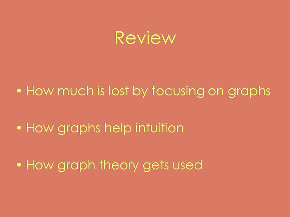 Review How much is lost by focusing on graphs How graphs help intuition How graph theory gets used How much is lost by focusing on graphs How graphs help intuition How graph theory gets used