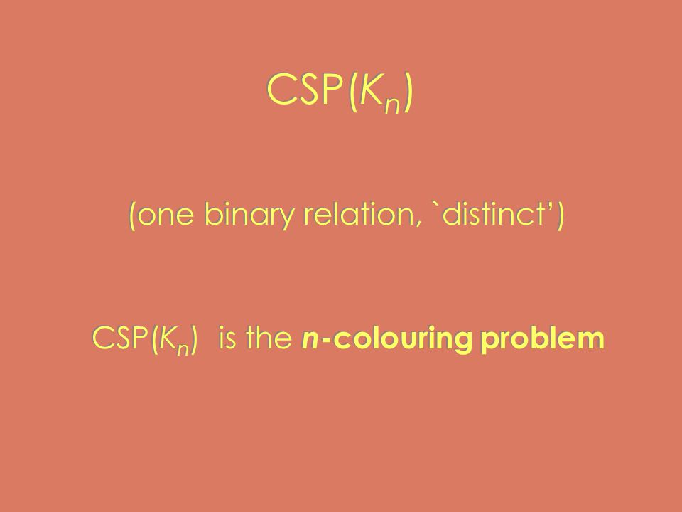 CSP(K n ) (one binary relation, `distinct') CSP(K n ) is the n -colouring problem (one binary relation, `distinct') CSP(K n ) is the n -colouring problem