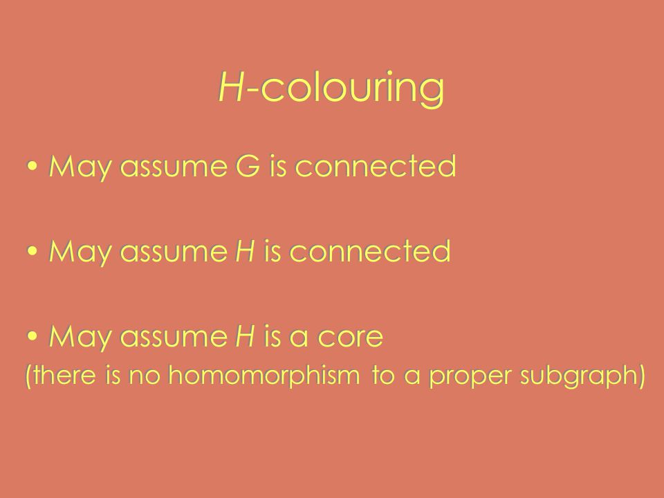 H-colouring May assume G is connected May assume H is connected May assume H is a core (there is no homomorphism to a proper subgraph) May assume G is connected May assume H is connected May assume H is a core (there is no homomorphism to a proper subgraph)