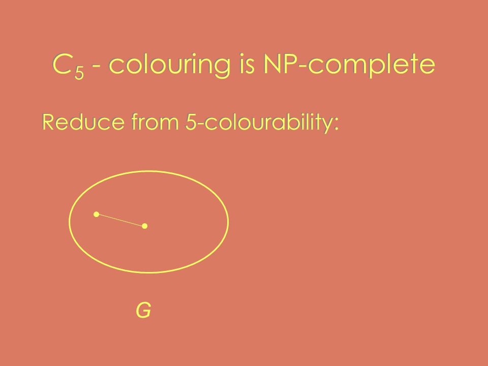 C 5 - colouring is NP-complete Reduce from 5-colourability: G