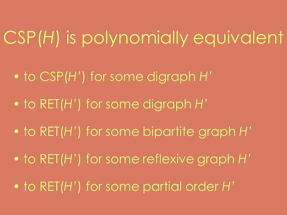 CSP(H) is polynomially equivalent to CSP(H') for some digraph H' to RET(H') for some digraph H' to RET(H') for some bipartite graph H' to RET(H') for some reflexive graph H' to RET(H') for some partial order H' to CSP(H') for some digraph H' to RET(H') for some digraph H' to RET(H') for some bipartite graph H' to RET(H') for some reflexive graph H' to RET(H') for some partial order H'