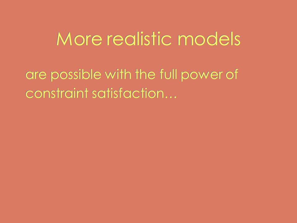 More realistic models are possible with the full power of constraint satisfaction… are possible with the full power of constraint satisfaction…