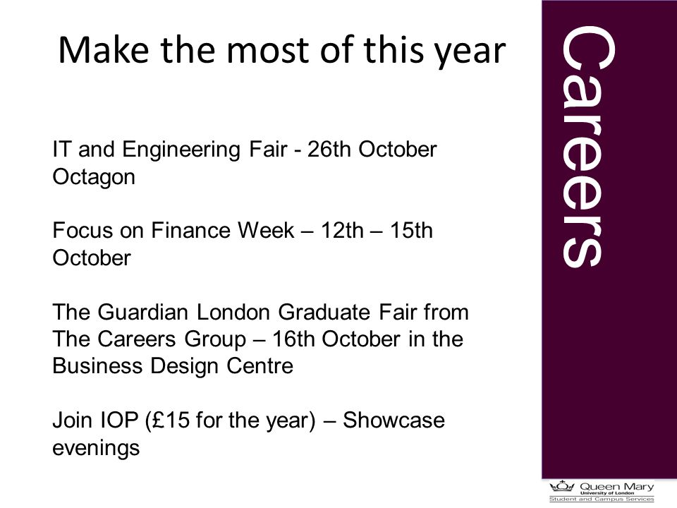 Careers Make the most of this year IT and Engineering Fair - 26th October Octagon Focus on Finance Week – 12th – 15th October The Guardian London Graduate Fair from The Careers Group – 16th October in the Business Design Centre Join IOP (£15 for the year) – Showcase evenings