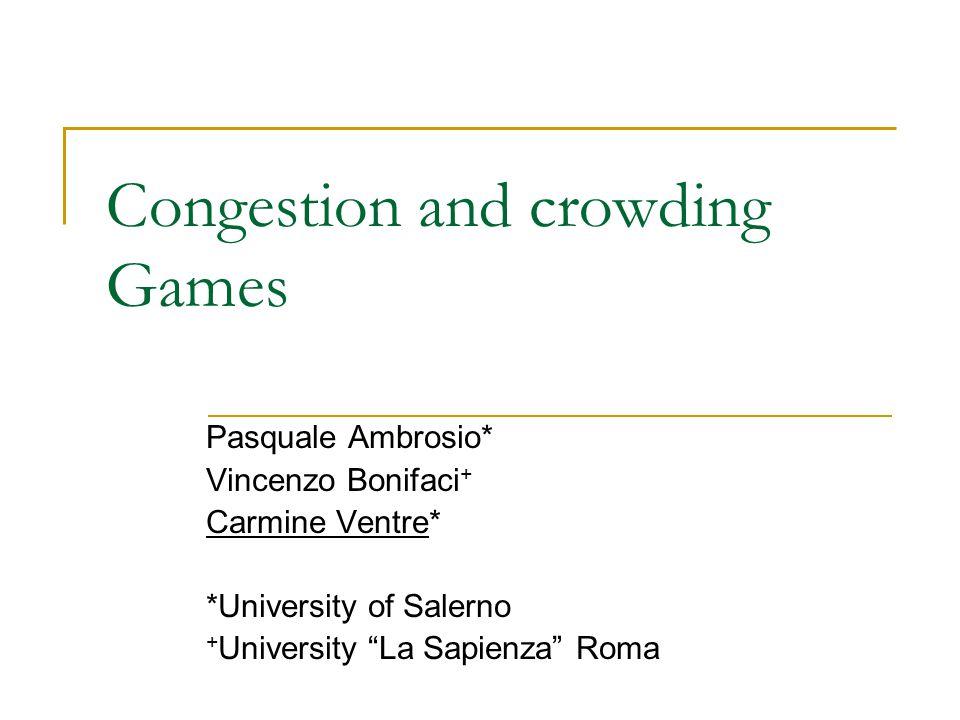 Congestion and crowding Games Pasquale Ambrosio* Vincenzo Bonifaci + Carmine Ventre* *University of Salerno + University La Sapienza Roma