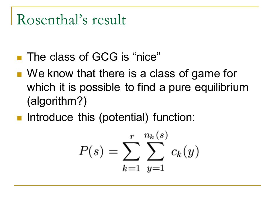 Rosenthal's result The class of GCG is nice We know that there is a class of game for which it is possible to find a pure equilibrium (algorithm ) Introduce this (potential) function: