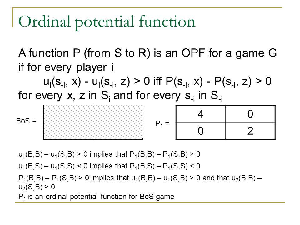 Ordinal potential function (2,1)(0,0) (1,2) u 1 (B,B) – u 1 (S,B) > 0 implies that P 1 (B,B) – P 1 (S,B) > 0 P 1 (B,B) – P 1 (S,B) > 0 implies that u 1 (B,B) – u 1 (S,B) > 0 and that u 2 (B,B) – u 2 (S,B) > 0 P 1 is an ordinal potential function for BoS game u 1 (B,S) – u 1 (S,S) < 0 implies that P 1 (B,S) – P 1 (S,S) < 0 A function P (from S to R) is an OPF for a game G if for every player i u i (s -i, x) - u i (s -i, z) > 0 iff P(s -i, x) - P(s -i, z) > 0 for every x, z in S i and for every s -i in S -i BoS = 40 02 P 1 =