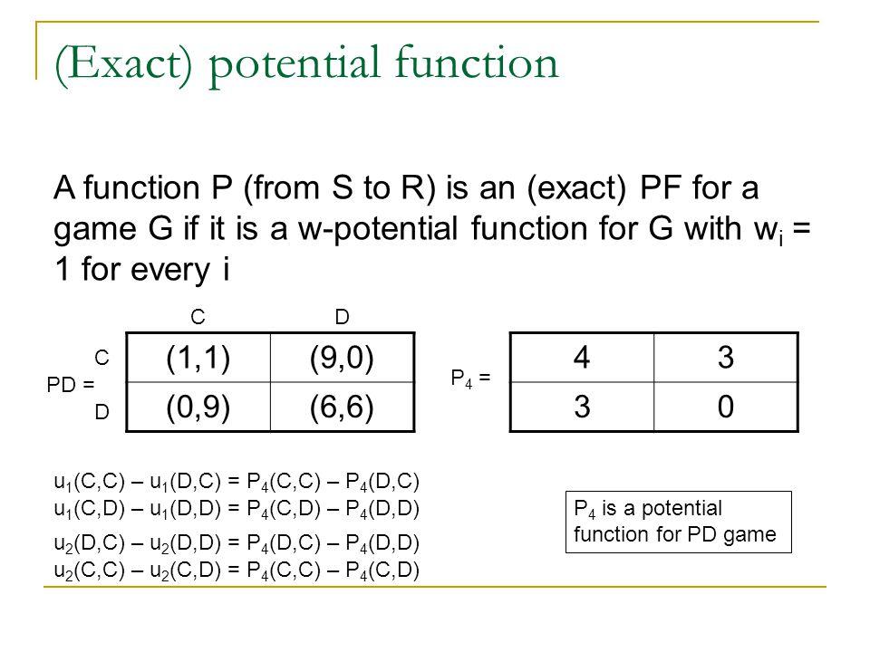 (Exact) potential function (1,1)(9,0) (0,9)(6,6) PD = 43 30 P 4 = u 1 (C,C) – u 1 (D,C) = P 4 (C,C) – P 4 (D,C) u 2 (D,C) – u 2 (D,D) = P 4 (D,C) – P 4 (D,D) C C D D u 1 (C,D) – u 1 (D,D) = P 4 (C,D) – P 4 (D,D) u 2 (C,C) – u 2 (C,D) = P 4 (C,C) – P 4 (C,D) P 4 is a potential function for PD game A function P (from S to R) is an (exact) PF for a game G if it is a w-potential function for G with w i = 1 for every i